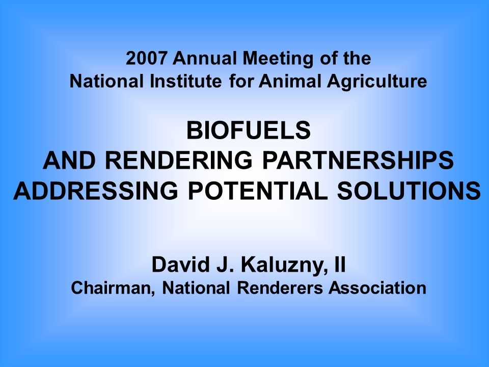 2007 Annual Meeting of the National Institute for Animal Agriculture BIOFUELS AND RENDERING PARTNERSHIPS ADDRESSING POTENTIAL SOLUTIONS David J.