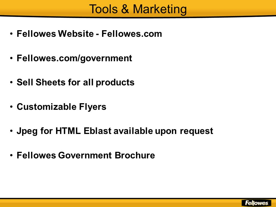 Fellowes Website - Fellowes.com Fellowes.com/government Sell Sheets for all products Customizable Flyers Jpeg for HTML Eblast available upon request F