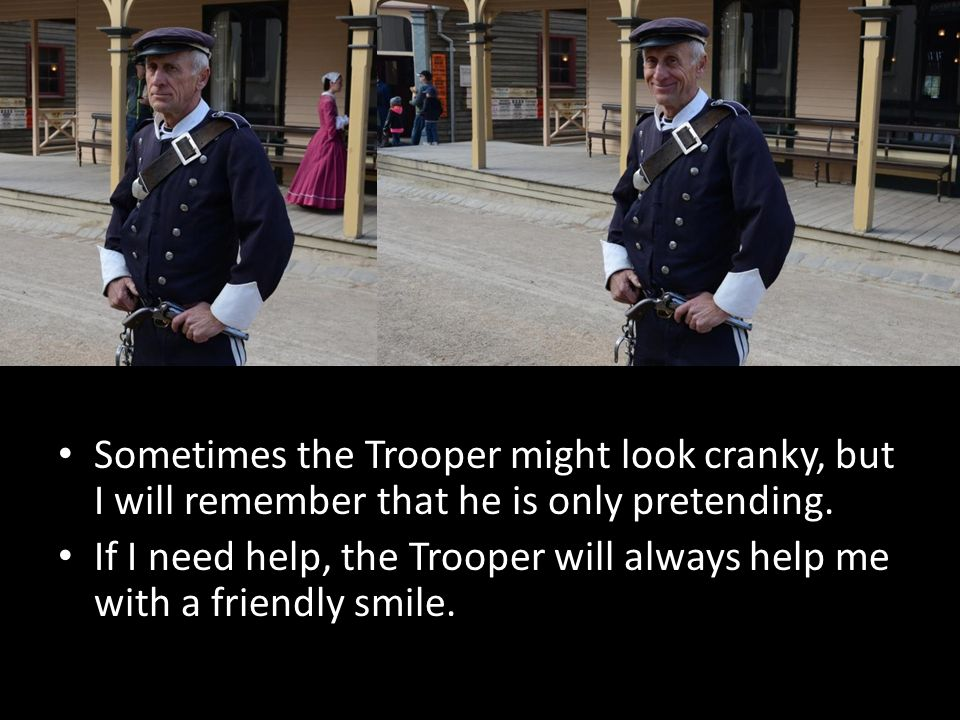 Sometimes the Trooper might look cranky, but I will remember that he is only pretending.