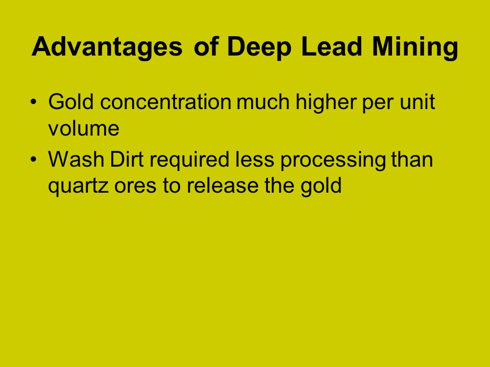 Advantages of Deep Lead Mining Gold concentration much higher per unit volume Wash Dirt required less processing than quartz ores to release the gold