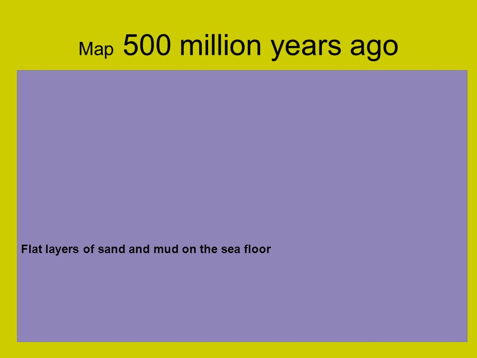 Map 500 million years ago Flat layers of sand and mud on the sea floor