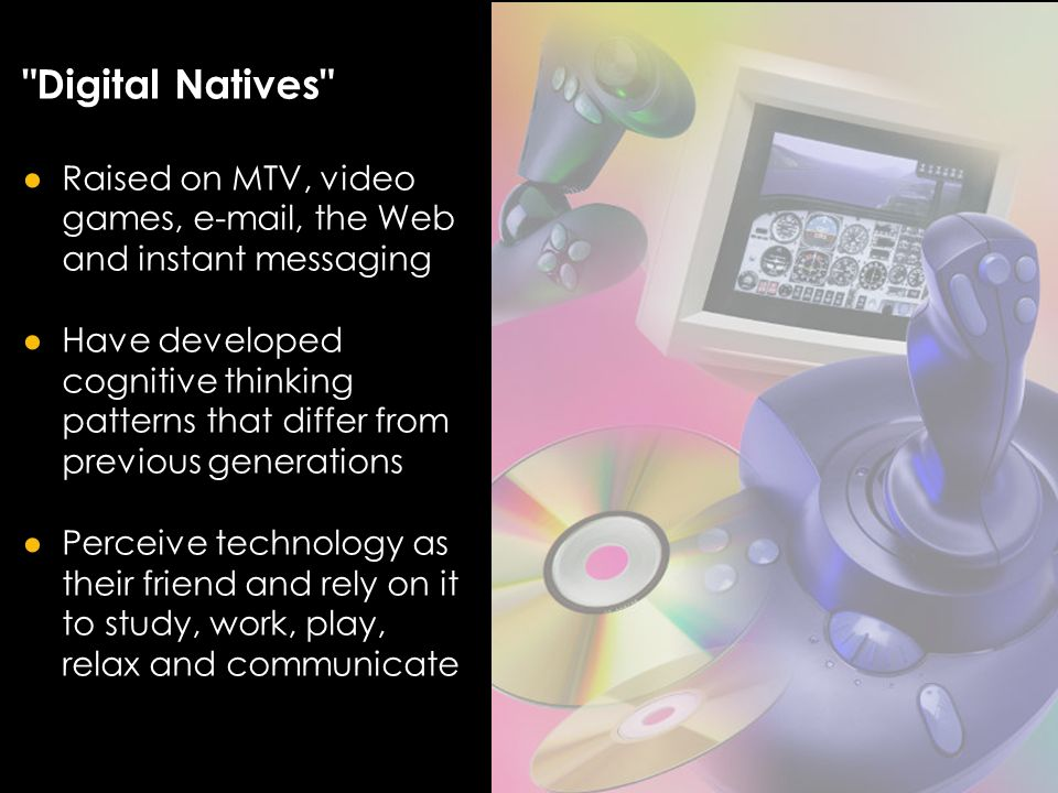 Digital Natives Raised on MTV, video games, e-mail, the Web and instant messaging Have developed cognitive thinking patterns that differ from previous generations Perceive technology as their friend and rely on it to study, work, play, relax and communicate