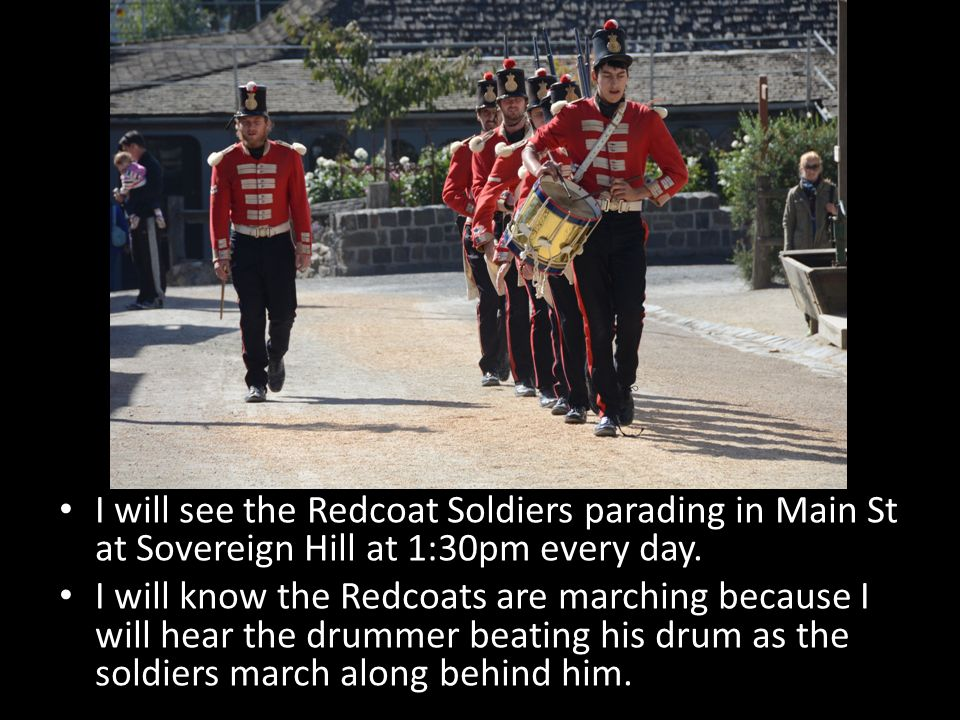 I will see the Redcoat Soldiers parading in Main St at Sovereign Hill at 1:30pm every day. I will know the Redcoats are marching because I will hear t