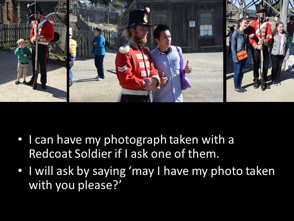 I can have my photograph taken with a Redcoat Soldier if I ask one of them. I will ask by saying may I have my photo taken with you please?