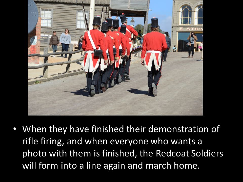 When they have finished their demonstration of rifle firing, and when everyone who wants a photo with them is finished, the Redcoat Soldiers will form into a line again and march home.