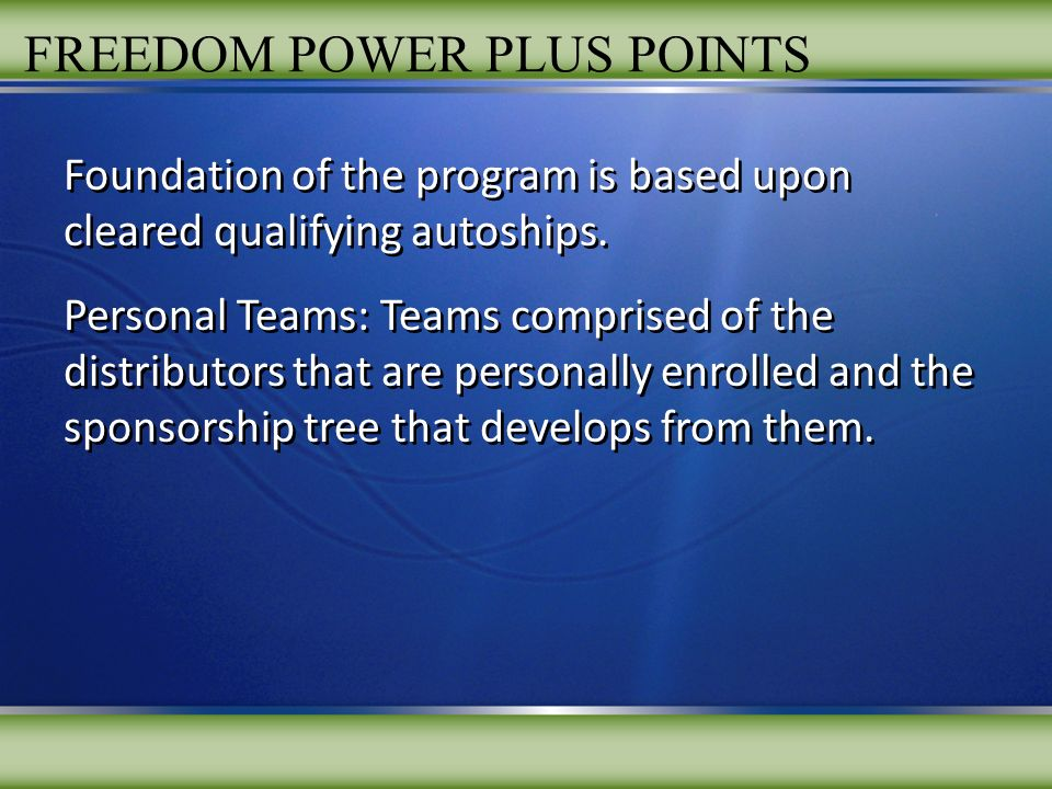 FREEDOM POWER PLUS POINTS Foundation of the program is based upon cleared qualifying autoships. Personal Teams: Teams comprised of the distributors th