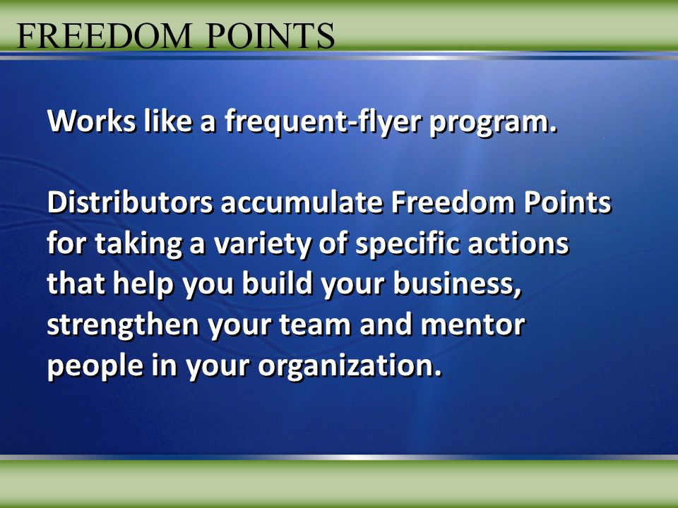FREEDOM POINTS Works like a frequent-flyer program. Distributors accumulate Freedom Points for taking a variety of specific actions that help you buil