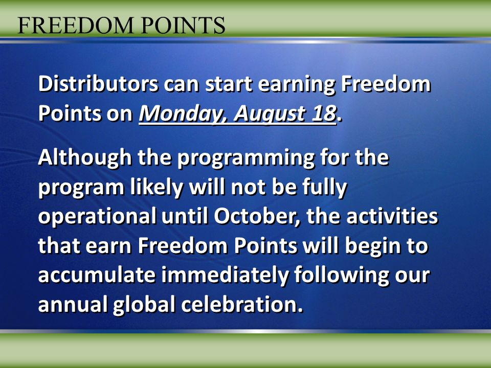 FREEDOM POINTS Number of Personal Teams Number of Autoships Min per Team Max per Team Number of Months One-time Bonus Rewards 3 30 Each Team Sponsor Monster Pin 3$200 3 200 Each Team 3$3,000 5 or More6,000 Total7506$50,000 10 or More13,000 Total9009$250,000 15 or More20,000 Total1,00012$1,000,000 *Pays out $83,333 / mo each month for subsequent 12 months as long as they remain active member in good standing.