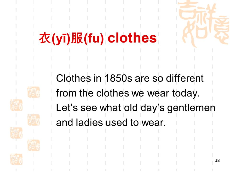 (yī) (fu) clothes Clothes in 1850s are so different from the clothes we wear today.