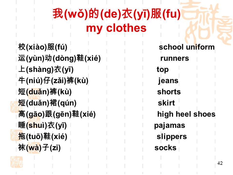 (wǒ) (de) (yī) (fu) my clothes (xiào) (fú) school uniform (yùn) (dòng) (xié) runners (shàng) (yī) top (niú) (zǎi) (kù) jeans (duǎn) (kù) shorts (duǎn) (qún) skirt (gāo) (gēn) (xié) high heel shoes (shuì) (yī) pajamas (tuō) (xié) slippers (wà) (zi) socks 42