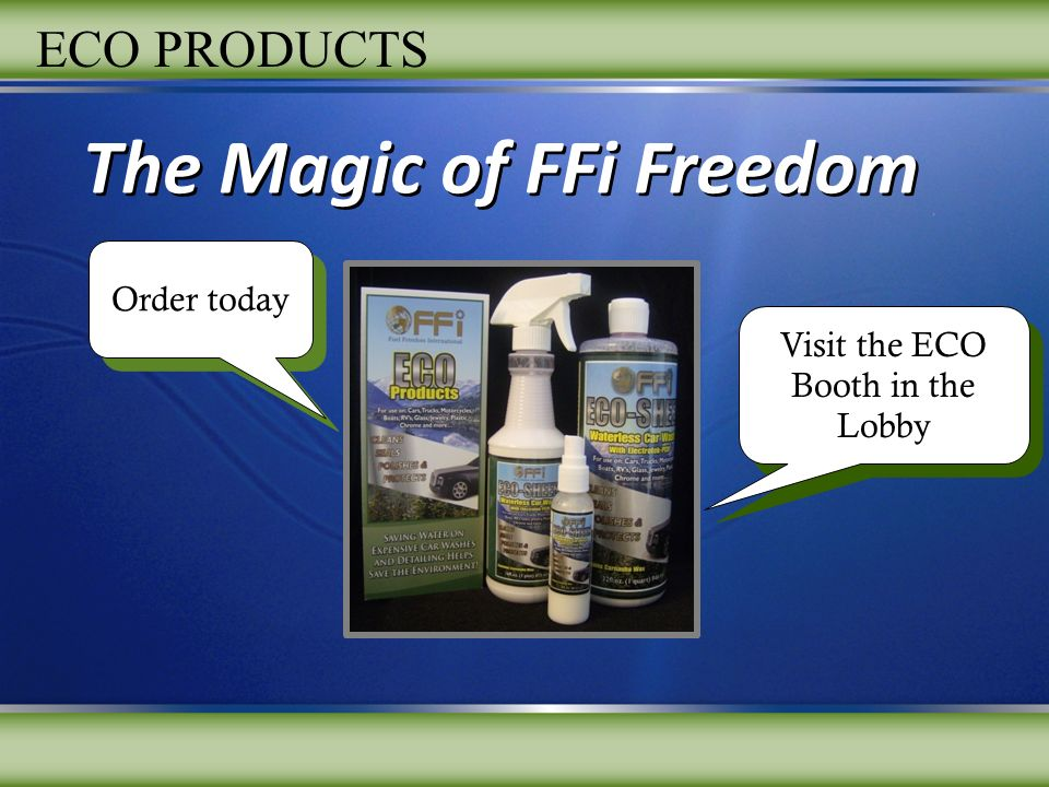 The Magic of FFi Freedom Visit the ECO Booth in the Lobby Order today ECO PRODUCTS