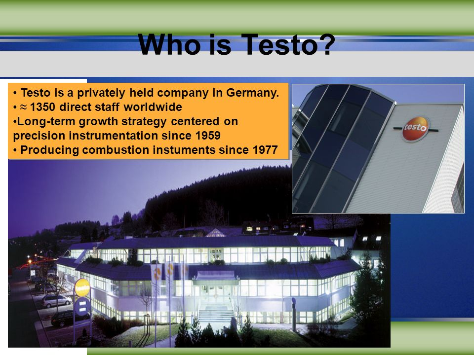 Who is Testo? Testo is a privately held company in Germany. 1350 direct staff worldwide Long-term growth strategy centered on precision instrumentatio
