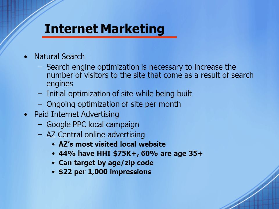 Internet Marketing Natural Search –Search engine optimization is necessary to increase the number of visitors to the site that come as a result of search engines –Initial optimization of site while being built –Ongoing optimization of site per month Paid Internet Advertising –Google PPC local campaign –AZ Central online advertising AZs most visited local website 44% have HHI $75K+, 60% are age 35+ Can target by age/zip code $22 per 1,000 impressions