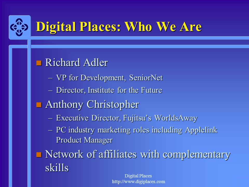 http://www.digiplaces.com Digital Places: Who We Are n Richard Adler –VP for Development, SeniorNet –Director, Institute for the Future n Anthony Christopher –Executive Director, Fujitsus WorldsAway –PC industry marketing roles including Applelink Product Manager n Network of affiliates with complementary skills