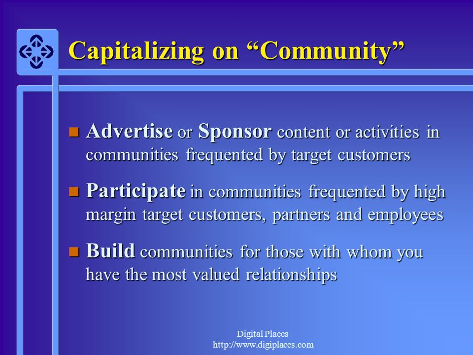 Digital Places http://www.digiplaces.com Capitalizing on Community n Advertise or Sponsor content or activities in communities frequented by target customers n Participate in communities frequented by high margin target customers, partners and employees n Build communities for those with whom you have the most valued relationships