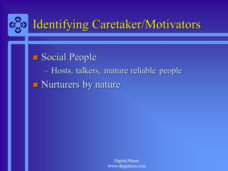 Digital Places www.digiplaces.com Identifying Caretaker/Motivators n Social People –Hosts, talkers, mature reliable people n Nurturers by nature