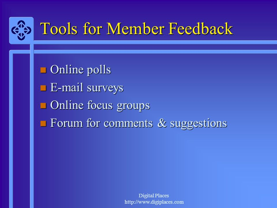 Digital Places http://www.digiplaces.com Tools for Member Feedback Online polls Online polls E-mail surveys E-mail surveys Online focus groups Online focus groups Forum for comments & suggestions Forum for comments & suggestions