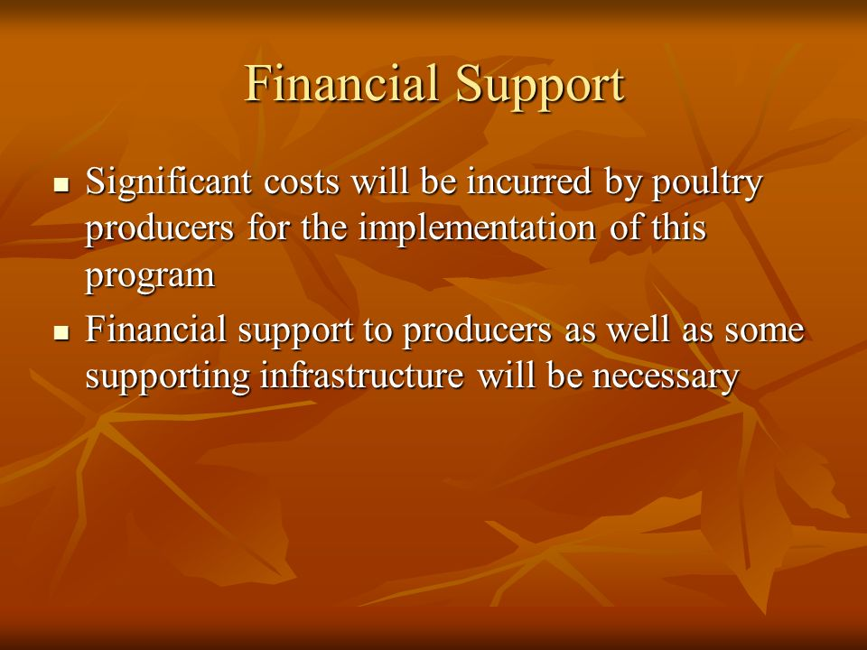 Financial Support Significant costs will be incurred by poultry producers for the implementation of this program Significant costs will be incurred by poultry producers for the implementation of this program Financial support to producers as well as some supporting infrastructure will be necessary Financial support to producers as well as some supporting infrastructure will be necessary