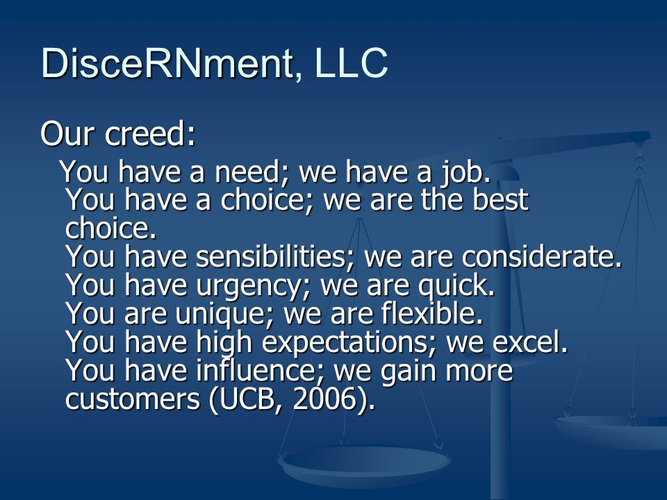 DisceRNment DisceRNment, LLC Our creed: You have a need; we have a job. You have a choice; we are the best choice. You have sensibilities; we are cons