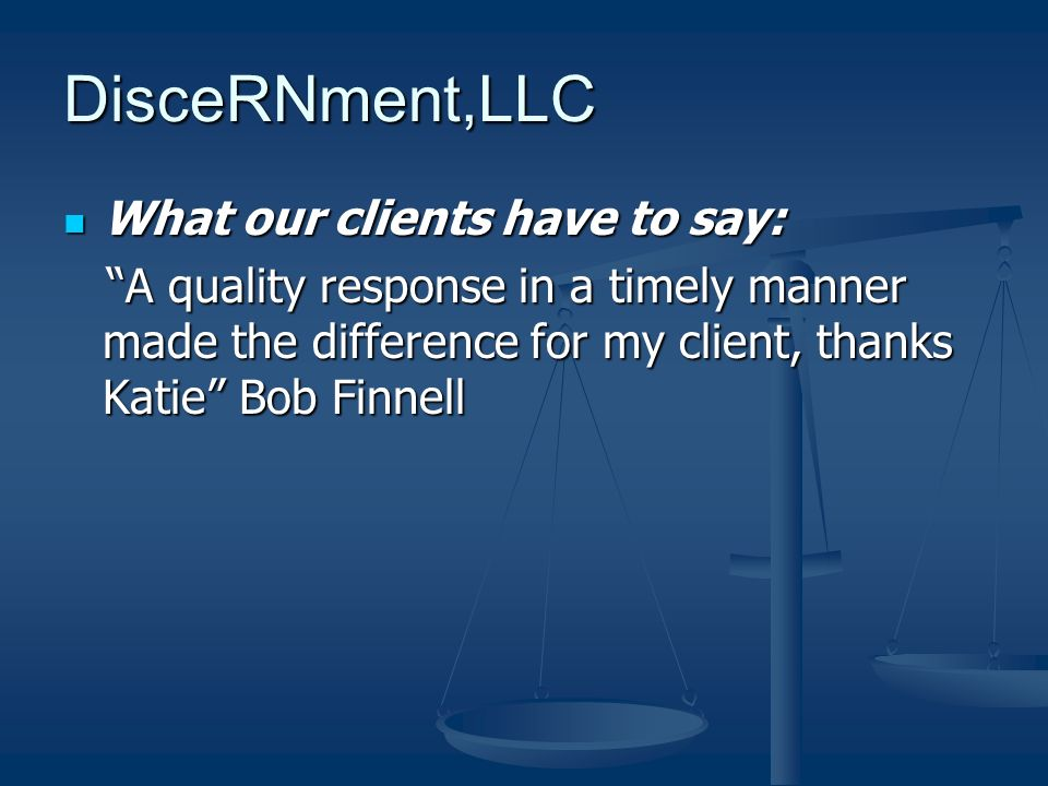 DisceRNment,LLC What our clients have to say: What our clients have to say: A quality response in a timely manner made the difference for my client, thanks Katie Bob Finnell A quality response in a timely manner made the difference for my client, thanks Katie Bob Finnell