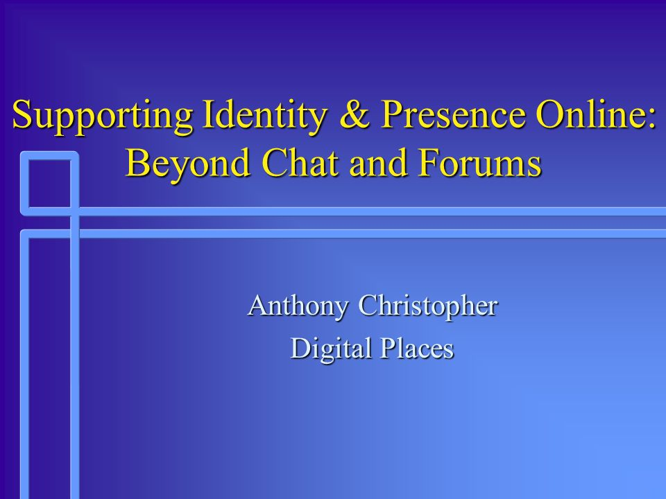 Supporting Identity & Presence Online: Beyond Chat and Forums Anthony Christopher Digital Places