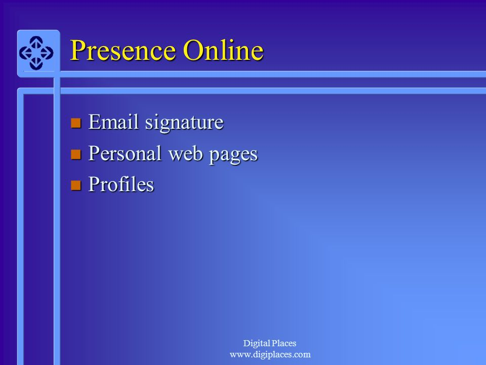 Digital Places www.digiplaces.com Presence Online n Email signature n Personal web pages n Profiles