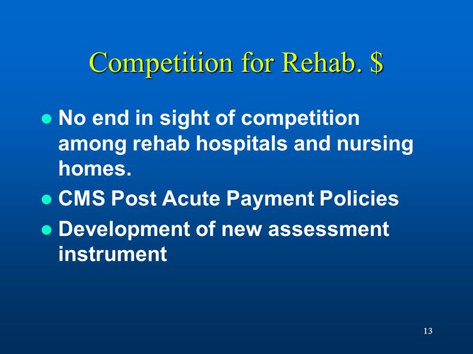 13 Competition for Rehab. $ No end in sight of competition among rehab hospitals and nursing homes. CMS Post Acute Payment Policies Development of new