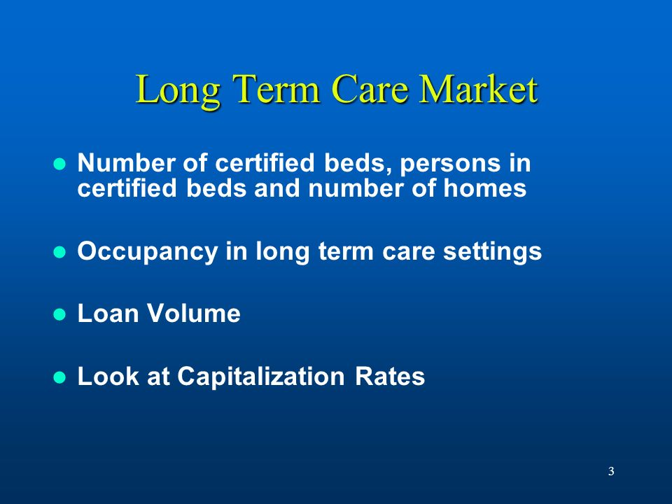 3 Long Term Care Market Number of certified beds, persons in certified beds and number of homes Occupancy in long term care settings Loan Volume Look
