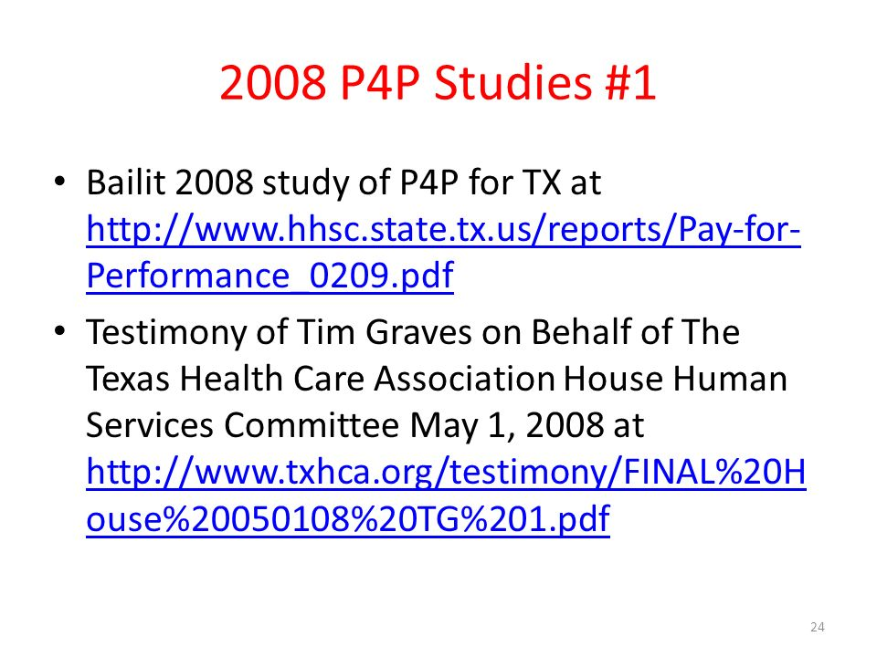 2008 P4P Studies #1 Bailit 2008 study of P4P for TX at   Performance_0209.pdf   Performance_0209.pdf Testimony of Tim Graves on Behalf of The Texas Health Care Association House Human Services Committee May 1, 2008 at   ouse% %20TG%201.pdf   ouse% %20TG%201.pdf 24