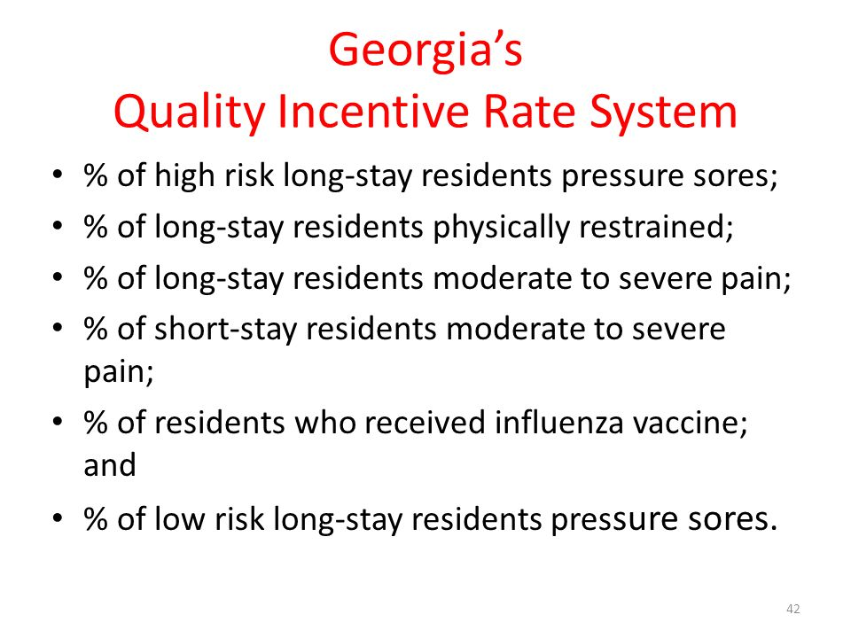 Georgias Quality Incentive Rate System % of high risk long-stay residents pressure sores; % of long-stay residents physically restrained; % of long-stay residents moderate to severe pain; % of short-stay residents moderate to severe pain; % of residents who received influenza vaccine; and % of low risk long-stay residents pres sure sores.