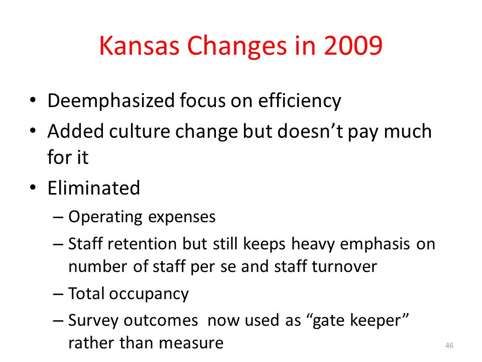 Kansas Changes in 2009 Deemphasized focus on efficiency Added culture change but doesnt pay much for it Eliminated – Operating expenses – Staff retention but still keeps heavy emphasis on number of staff per se and staff turnover – Total occupancy – Survey outcomes now used as gate keeper rather than measure 46