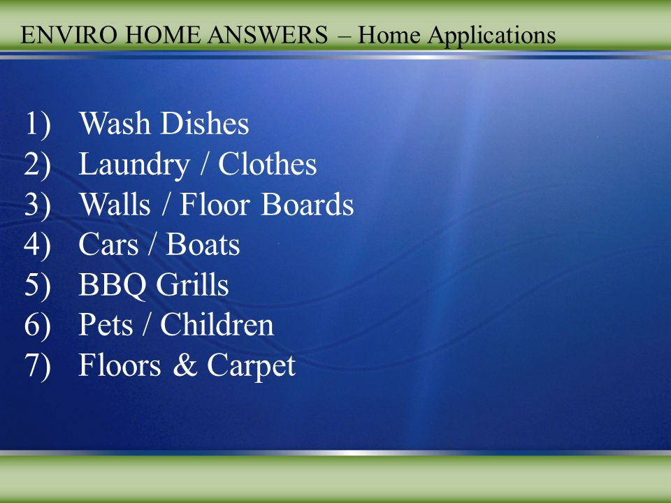 ENVIRO HOME ANSWERS – Home Applications 1)Wash Dishes 2)Laundry / Clothes 3)Walls / Floor Boards 4)Cars / Boats 5)BBQ Grills 6)Pets / Children 7)Floors & Carpet