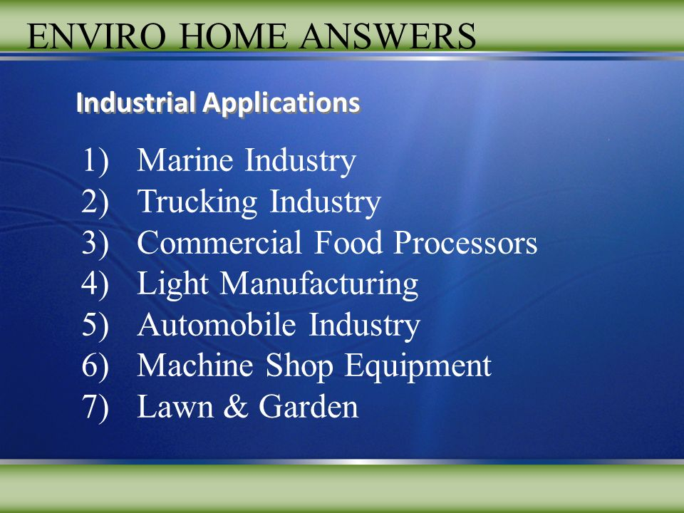 ENVIRO HOME ANSWERS 1)Marine Industry 2)Trucking Industry 3)Commercial Food Processors 4)Light Manufacturing 5)Automobile Industry 6)Machine Shop Equipment 7)Lawn & Garden Industrial Applications