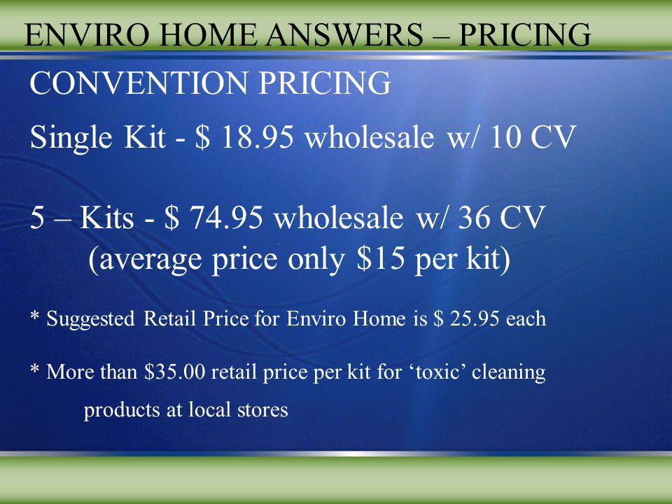 ENVIRO HOME ANSWERS – PRICING CONVENTION PRICING Single Kit - $ wholesale w/ 10 CV 5 – Kits - $ wholesale w/ 36 CV (average price only $15 per kit) * Suggested Retail Price for Enviro Home is $ each * More than $35.00 retail price per kit for toxic cleaning products at local stores