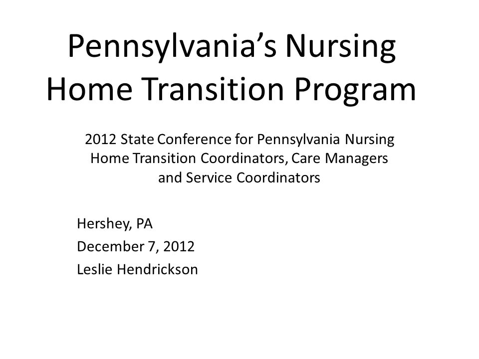 Pennsylvanias Nursing Home Transition Program 2012 State Conference for Pennsylvania Nursing Home Transition Coordinators, Care Managers and Service Coordinators Hershey, PA December 7, 2012 Leslie Hendrickson
