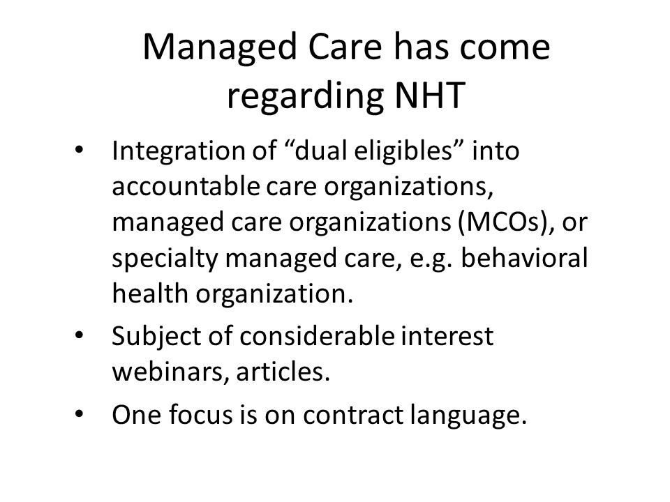 Managed Care has come regarding NHT Integration of dual eligibles into accountable care organizations, managed care organizations (MCOs), or specialty managed care, e.g.