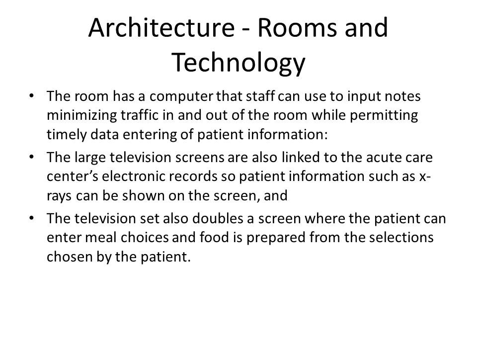 Architecture - Rooms and Technology The room has a computer that staff can use to input notes minimizing traffic in and out of the room while permitting timely data entering of patient information: The large television screens are also linked to the acute care centers electronic records so patient information such as x- rays can be shown on the screen, and The television set also doubles a screen where the patient can enter meal choices and food is prepared from the selections chosen by the patient.