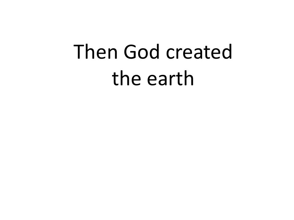 Then God created the earth