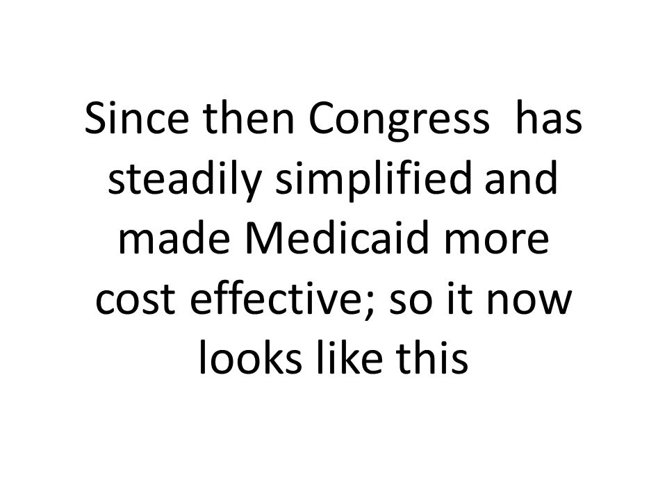 Since then Congress has steadily simplified and made Medicaid more cost effective; so it now looks like this