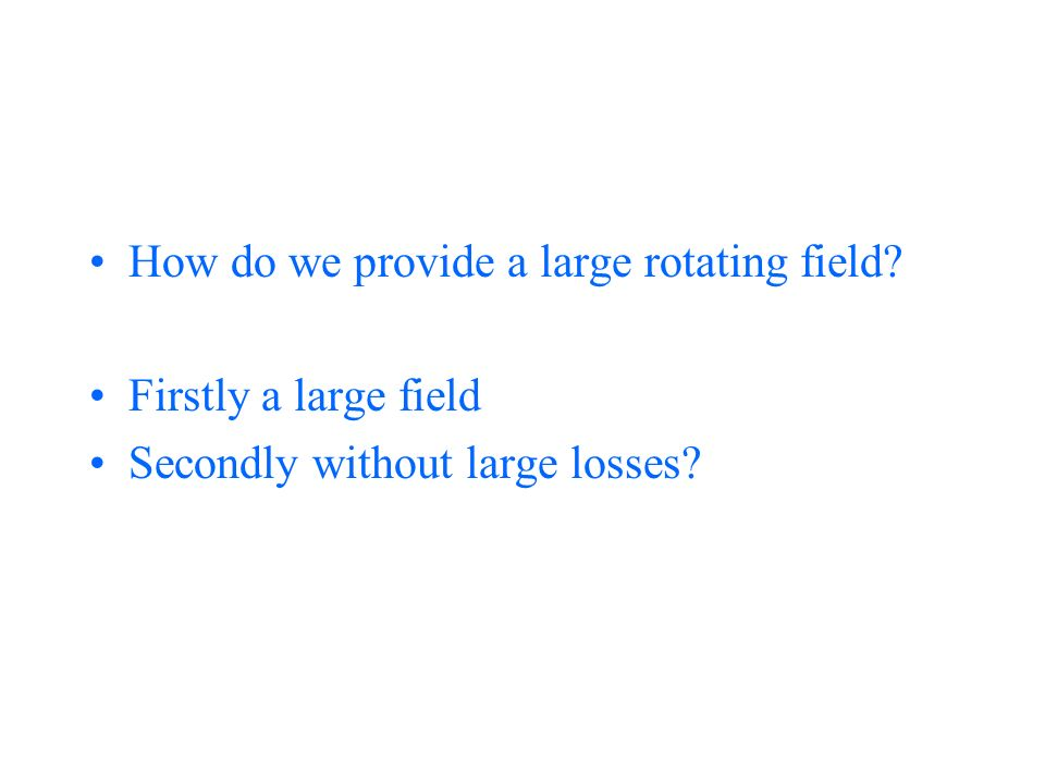 How do we provide a large rotating field Firstly a large field Secondly without large losses