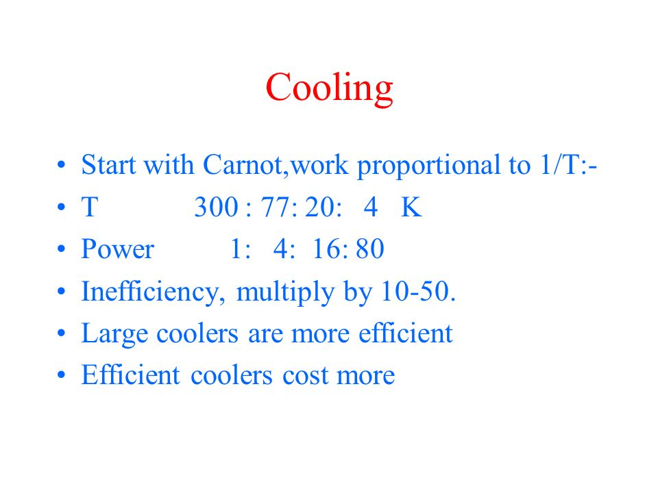 Cooling Start with Carnot,work proportional to 1/T:- T 300 : 77: 20: 4 K Power 1: 4: 16: 80 Inefficiency, multiply by