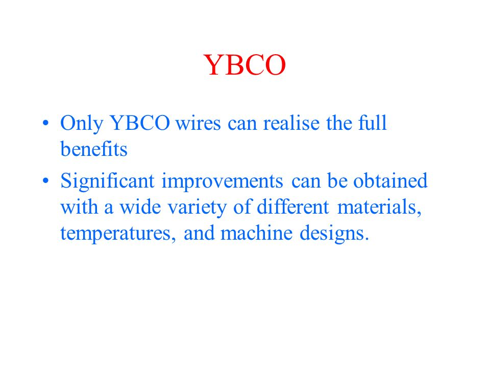 YBCO Only YBCO wires can realise the full benefits Significant improvements can be obtained with a wide variety of different materials, temperatures, and machine designs.