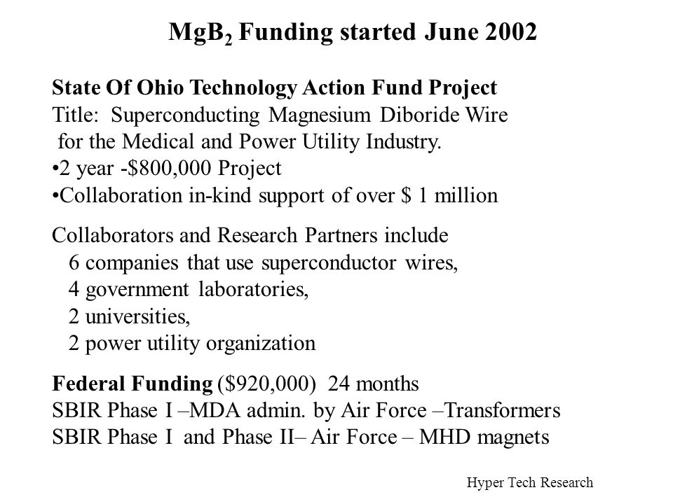 MgB 2 Funding started June 2002 State Of Ohio Technology Action Fund Project Title: Superconducting Magnesium Diboride Wire for the Medical and Power Utility Industry.