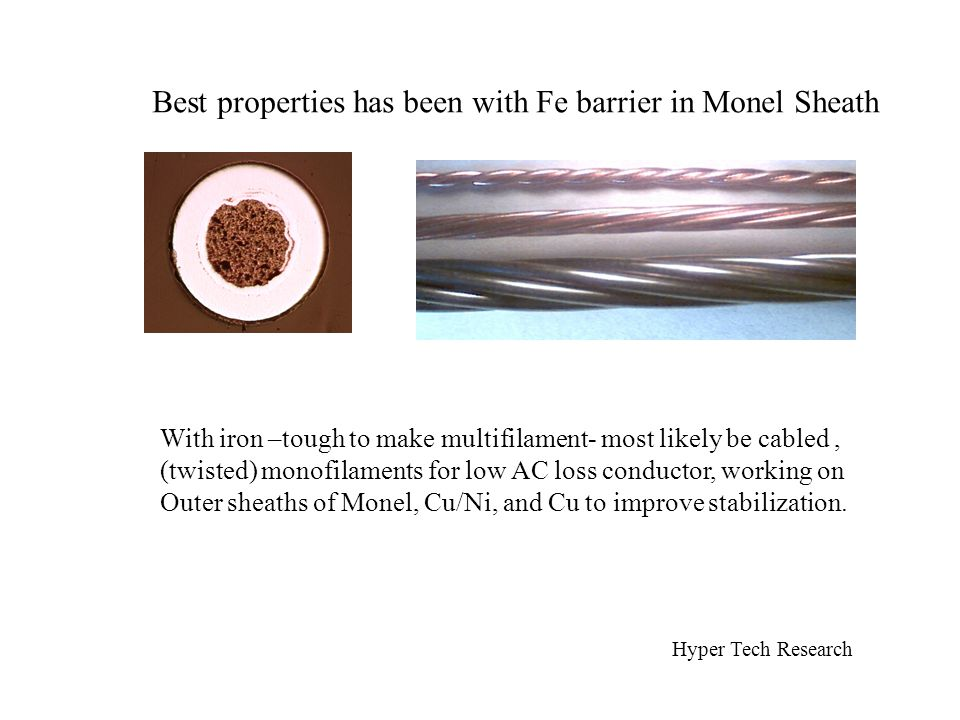 Best properties has been with Fe barrier in Monel Sheath With iron –tough to make multifilament- most likely be cabled, (twisted) monofilaments for low AC loss conductor, working on Outer sheaths of Monel, Cu/Ni, and Cu to improve stabilization.