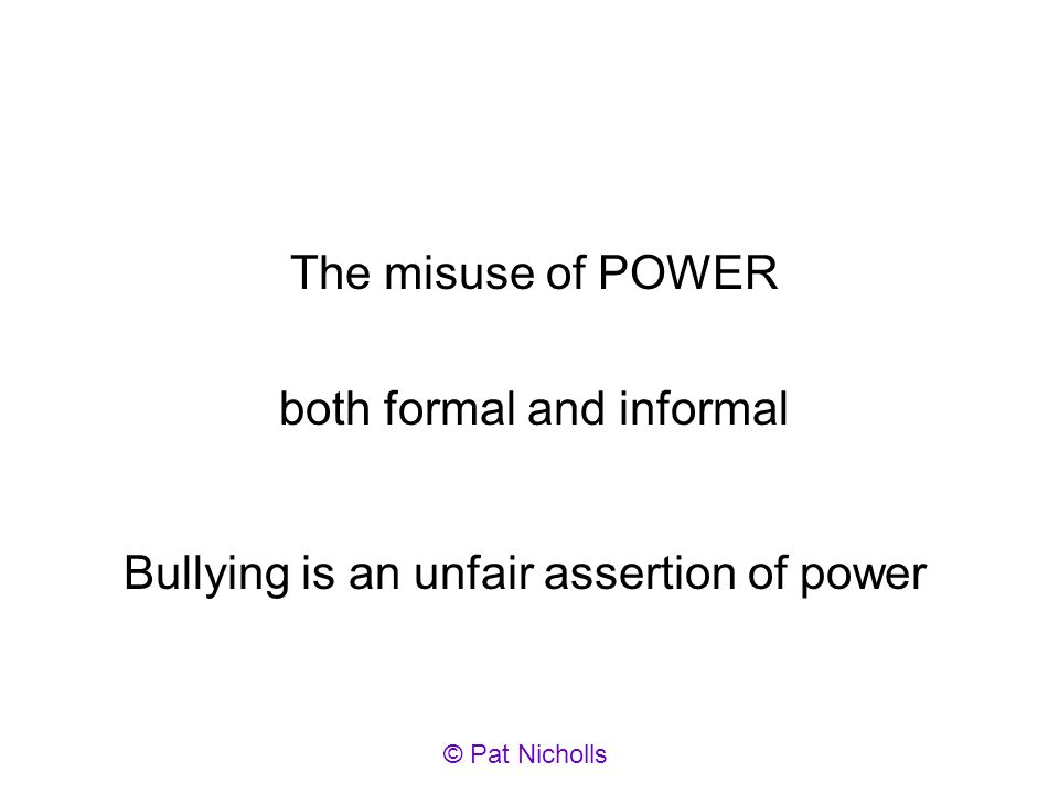 The misuse of POWER both formal and informal Bullying is an unfair assertion of power © Pat Nicholls