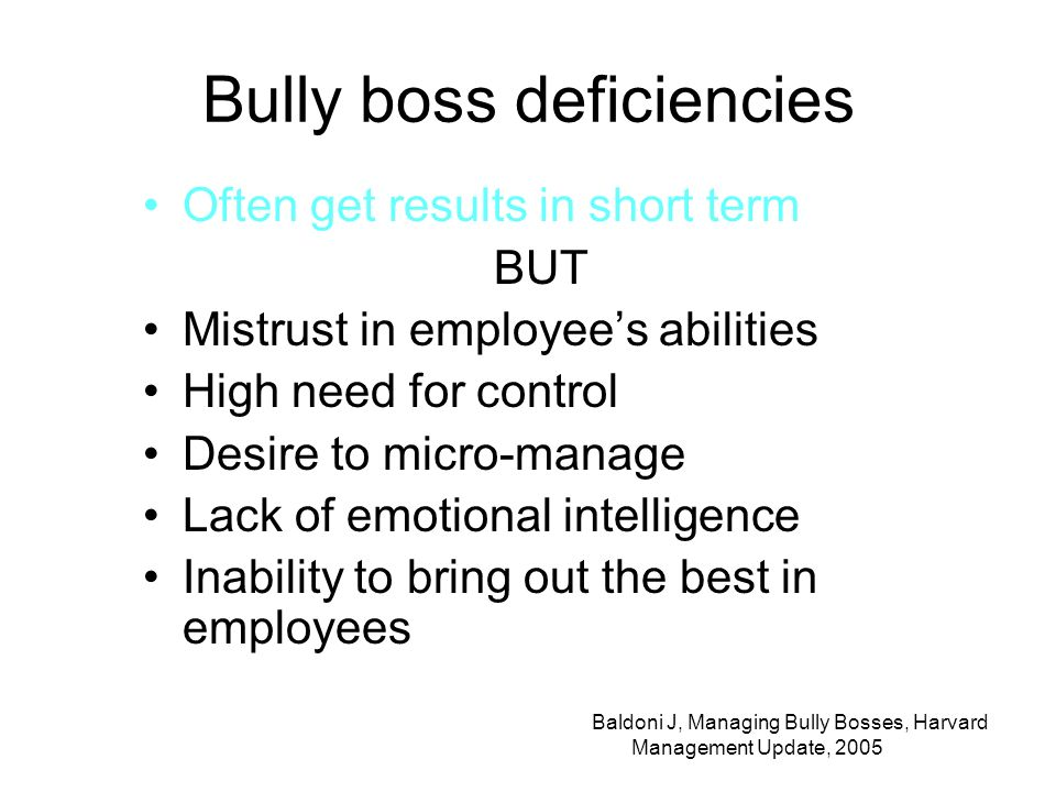 Bully boss deficiencies Often get results in short term BUT Mistrust in employees abilities High need for control Desire to micro-manage Lack of emotional intelligence Inability to bring out the best in employees Baldoni J, Managing Bully Bosses, Harvard Management Update, 2005