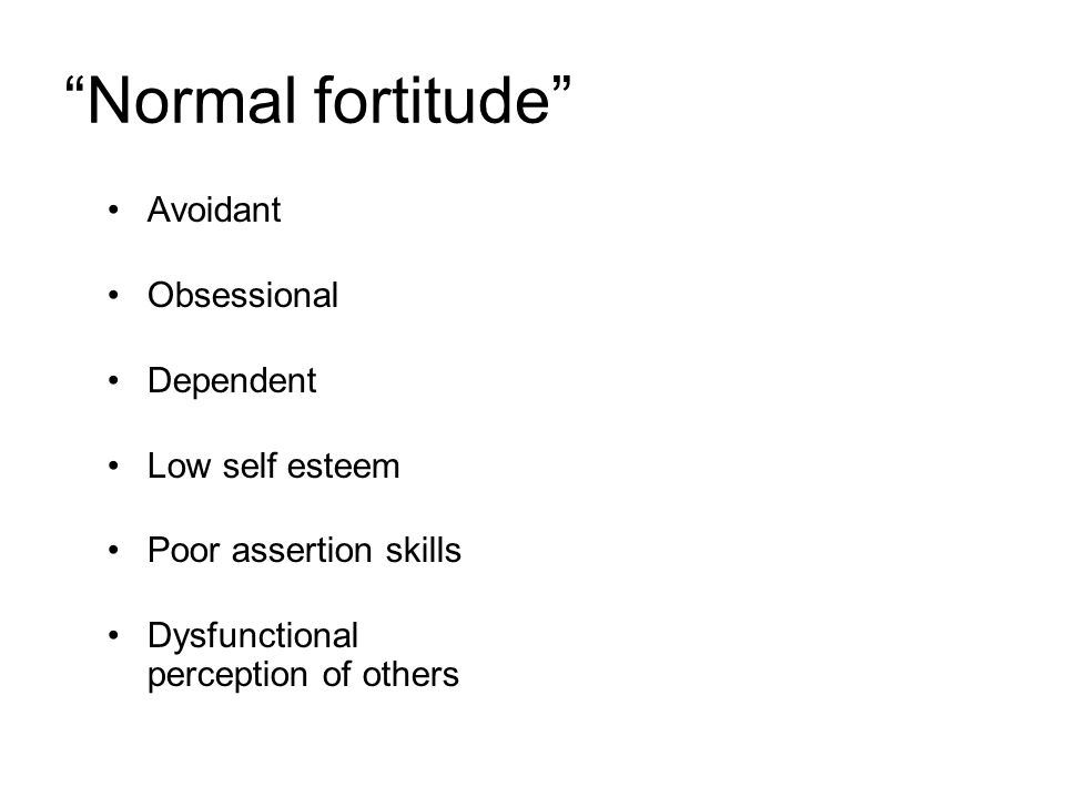 Normal fortitude Avoidant Obsessional Dependent Low self esteem Poor assertion skills Dysfunctional perception of others
