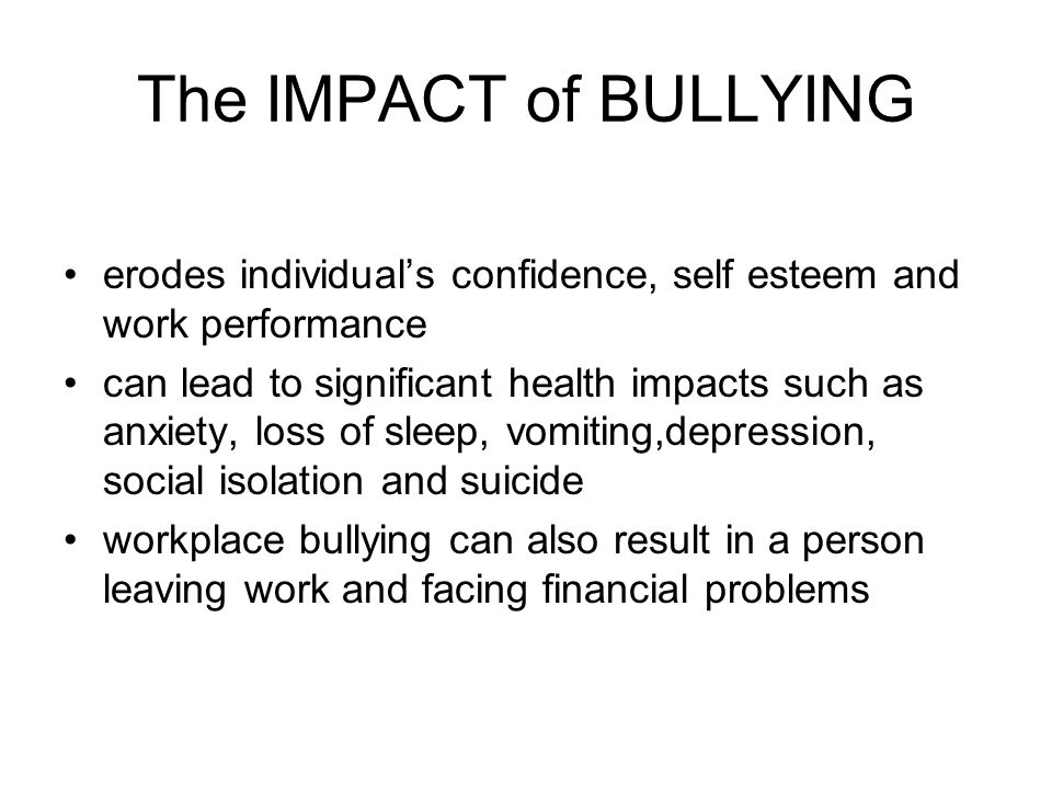The IMPACT of BULLYING erodes individuals confidence, self esteem and work performance can lead to significant health impacts such as anxiety, loss of