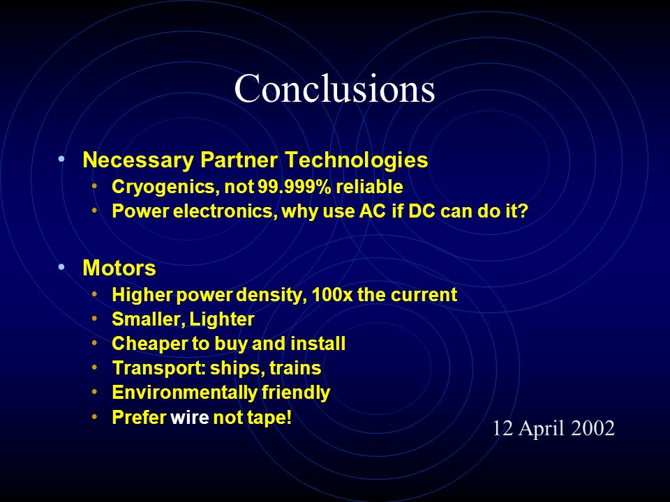Conclusions Necessary Partner Technologies Cryogenics, not % reliable Power electronics, why use AC if DC can do it.