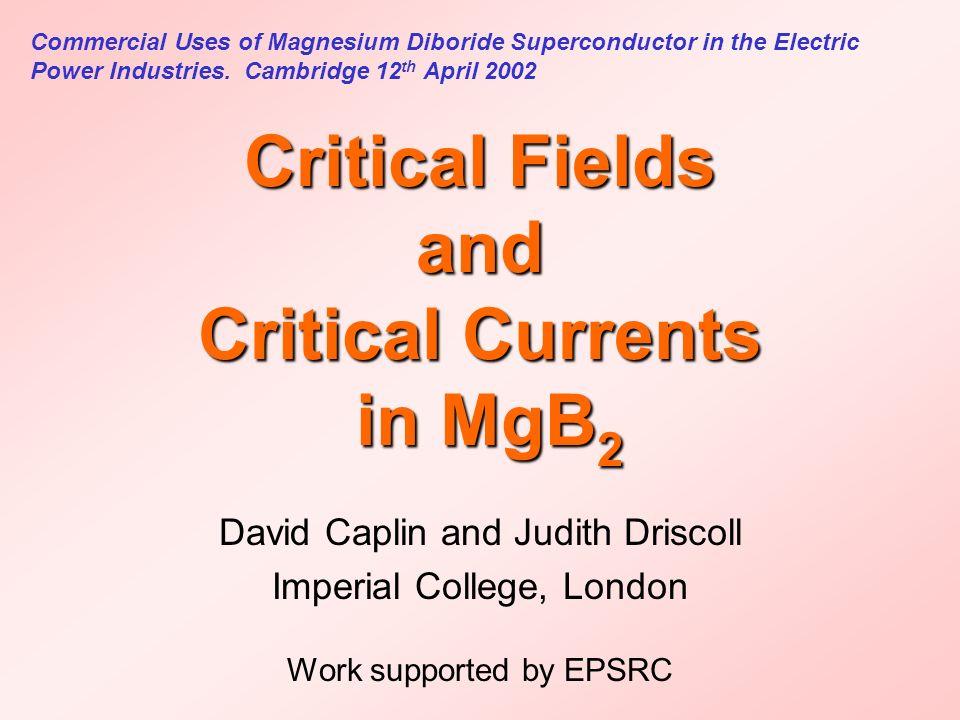 Critical Fields and Critical Currents in MgB 2 David Caplin and Judith Driscoll Imperial College, London Work supported by EPSRC Commercial Uses of Magnesium Diboride Superconductor in the Electric Power Industries.